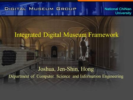 Integrated Digital Museum Framework Joshua, Jen-Shin, Hong Department of Computer Science and Information Engineering.