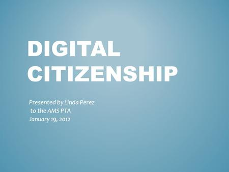 DIGITAL CITIZENSHIP Presented by Linda Perez to the AMS PTA January 19, 2012.