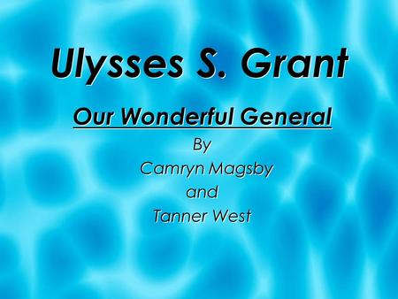 Ulysses S. Grant Our Wonderful General By Camryn Magsby and Tanner West Our Wonderful General By Camryn Magsby and Tanner West.