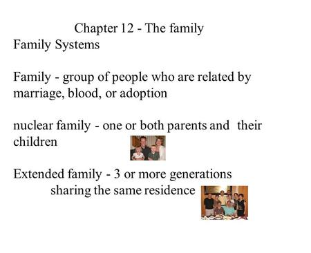 Chapter 12 - The family Family Systems Family - group of people who are related by marriage, blood, or adoption nuclear family - one or both parents and.