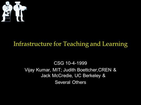 Infrastructure for Teaching and Learning CSG 10-4-1999 Vijay Kumar, MIT; Judith Boettcher,CREN & Jack McCredie, UC Berkeley & Several Others.