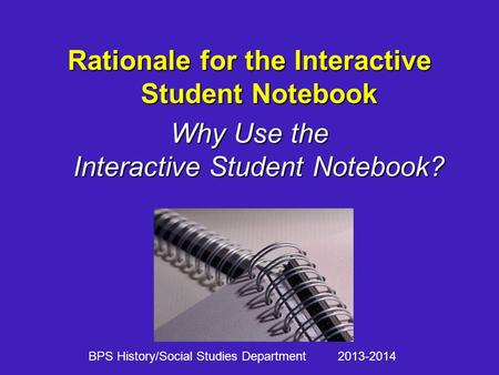 Rationale for the Interactive Student Notebook Why Use the Interactive Student Notebook? BPS History/Social Studies Department 2013-2014.