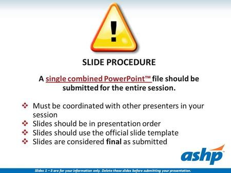 SLIDE PROCEDURE A single combined PowerPoint™ file should be submitted for the entire session.  Must be coordinated with other presenters in your session.