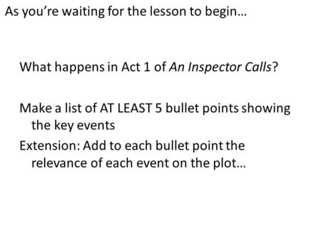 As you're waiting for the lesson to begin… What happens in Act 1 of An Inspector Calls? Make a list of AT LEAST 5 bullet points showing the key events.