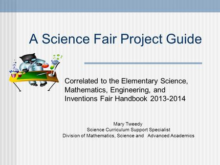 A Science Fair Project Guide Mary Tweedy Science Curriculum Support Specialist Division of Mathematics, Science and Advanced Academics Correlated to the.