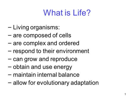 1 What is Life? – Living organisms: – are composed of cells – are complex and ordered – respond to their environment – can grow and reproduce – obtain.