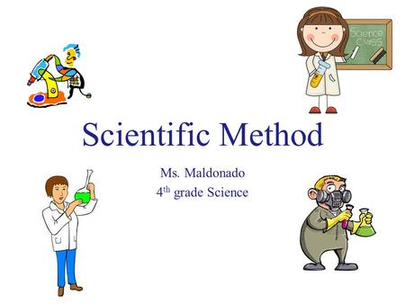 Scientific Method Ms. Maldonado 4 th grade Science.