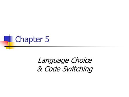 Chapter 5 Language Choice & Code Switching. It's All About… 'Who speaks what language to whom, when' and why… Fishman 1965 Marlow 2008.