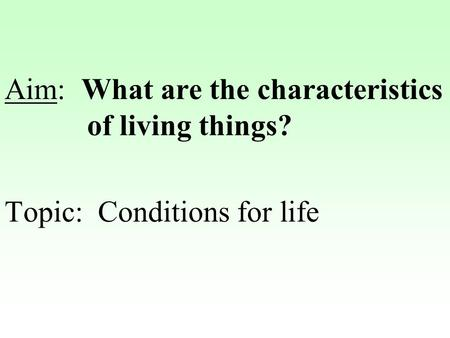 Aim: What are the characteristics of living things? Topic: Conditions for life.