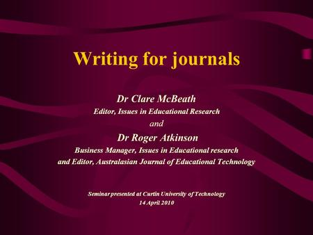 Writing for journals Dr Clare McBeath Editor, Issues in Educational Research and Dr Roger Atkinson Business Manager, Issues in Educational research and.