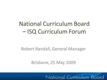 National Curriculum Board – ISQ Curriculum Forum Robert Randall, General Manager Brisbane, 25 May 2009.