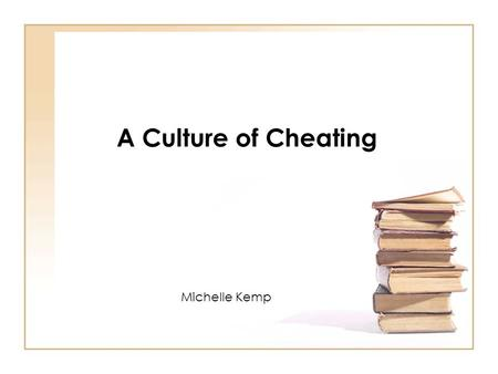 A Culture of Cheating Michelle Kemp. Culture – the integrated system of socially acquired values, beliefs, and rules of conduct which define the range.