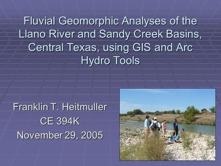 Fluvial Geomorphic Analyses of the Llano River and Sandy Creek Basins, Central Texas, using GIS and Arc Hydro Tools Franklin T. Heitmuller CE 394K November.