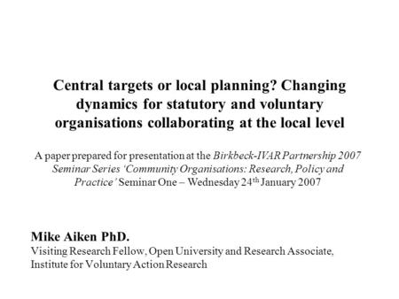 Central targets or local planning? Changing dynamics for statutory and voluntary organisations collaborating at the local level Mike Aiken PhD. Visiting.