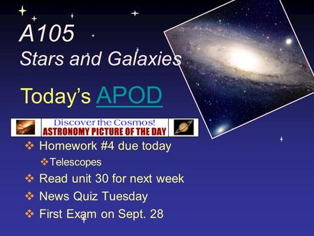 A105 Stars and Galaxies  Homework #4 due today  Telescopes  Read unit 30 for next week  News Quiz Tuesday  First Exam on Sept. 28 Today's APODAPOD.