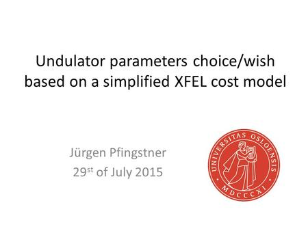 Undulator parameters choice/wish based on a simplified XFEL cost model Jürgen Pfingstner 29 st of July 2015.