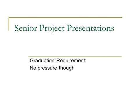 Senior Project Presentations Graduation Requirement: No pressure though.