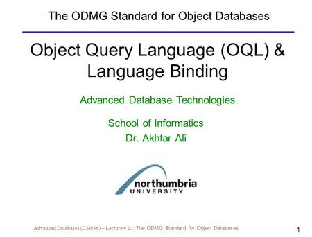 1 Advanced Databases (CM036) – Lecture # 12: The ODMG Standard for Object Databases Object Query Language (OQL) & Language Binding Advanced Database Technologies.