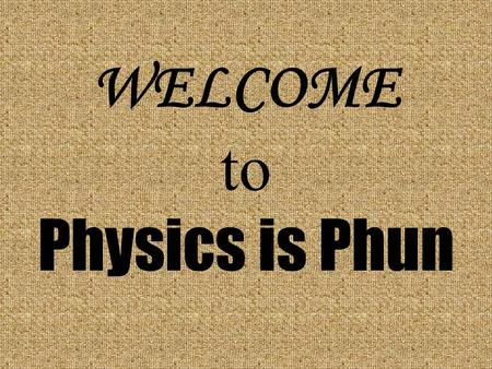 WELCOME to Physics is Phun. Please be Seated Physics Lecture-Demonstration Web Site Summer Programs for Youth Physics Olympics Physics Question of the.