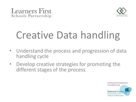Creative Data handling Understand the process and progression of data handling cycle Develop creative strategies for promoting the different stages of.
