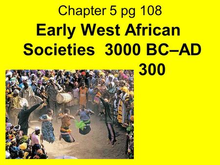 Chapter 5 pg 108 Early West African Societies 3000 BC–AD 300.