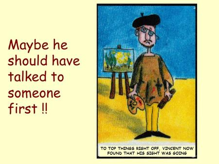 Maybe he should have talked to someone first !! TO TOP THINGS RIGHT OFF, VINCENT NOW FOUND THAT HIS SIGHT WAS GOING.