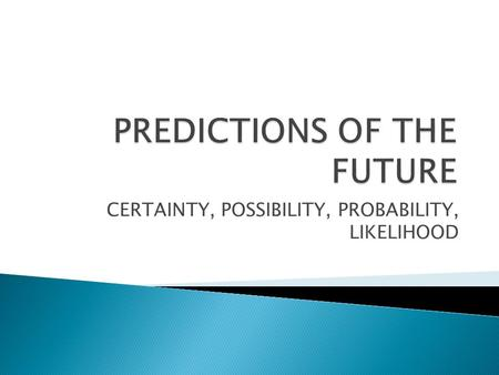 CERTAINTY, POSSIBILITY, PROBABILITY, LIKELIHOOD.  Predictions of the future vary insofar as the attitude of the speaker or the actual truth about facts.