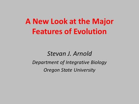 A New Look at the Major Features of Evolution Stevan J. Arnold Department of Integrative Biology Oregon State University.