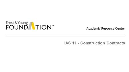 IAS 11 - Construction Contracts. Academic Resource Center Revenue recognition including construction contracts Page 2 Recognition before delivery – construction.