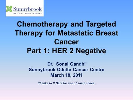 Chemotherapy and Targeted Therapy for Metastatic Breast Cancer Part 1: HER 2 Negative Dr. Sonal Gandhi Sunnybrook Odette Cancer Centre March 18, 2011 Thanks.