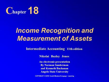Income Recognition and Measurement of Assets C hapter 18 COPYRIGHT © 2010 South-Western/Cengage Learning Intermediate Accounting 11th edition Nikolai Bazley.