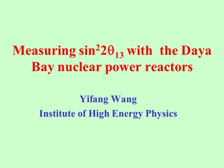 Measuring sin 2 2  13 with the Daya Bay nuclear power reactors Yifang Wang Institute of High Energy Physics.