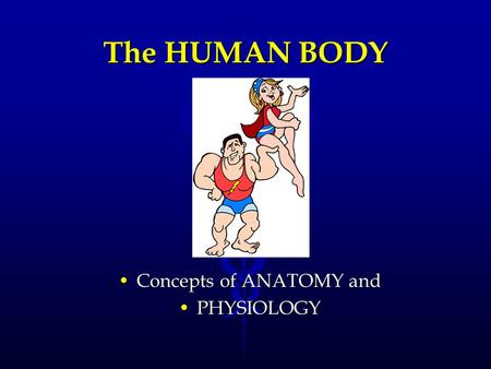 The HUMAN BODY Concepts of ANATOMY and PHYSIOLOGY.
