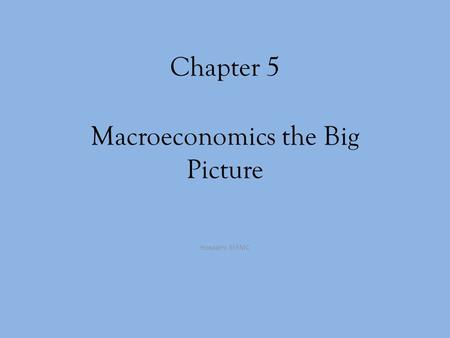 Chapter 5 Macroeconomics the Big Picture Hossain: MSMC.