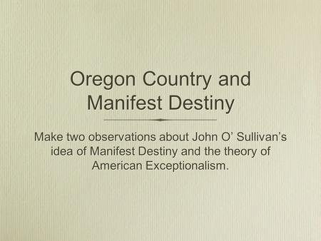 Oregon Country and Manifest Destiny Make two observations about John O' Sullivan's idea of Manifest Destiny and the theory of American Exceptionalism.