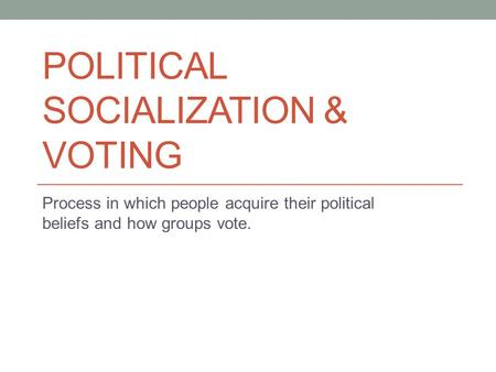 POLITICAL SOCIALIZATION & VOTING Process in which people acquire their political beliefs and how groups vote.
