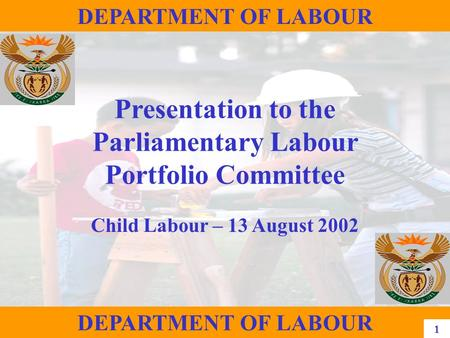 1 DEPARTMENT OF LABOUR Presentation to the Parliamentary Labour Portfolio Committee Child Labour – 13 August 2002 DEPARTMENT OF LABOUR 1.