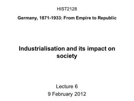 HIST2128 Germany, 1871-1933: From Empire to Republic Industrialisation and its impact on society Lecture 6 9 February 2012.