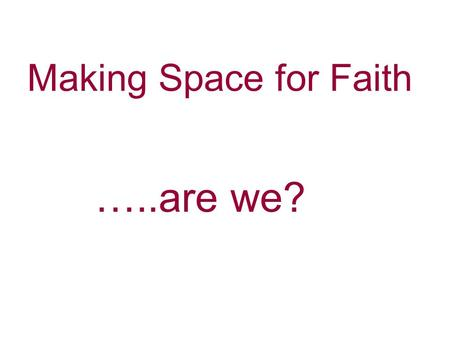 Making Space for Faith …..are we?. What they think about values, beliefs and faith…………..