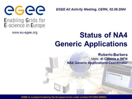 EGEE is a project funded by the European Union under contract IST-2003-508833 Status of NA4 Generic Applications Roberto Barbera Univ. di Catania e INFN.