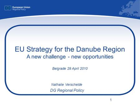 1 EU Strategy for the Danube Region A new challenge - new opportunities Belgrade 29 April 2010 Nathalie Verschelde DG Regional Policy.