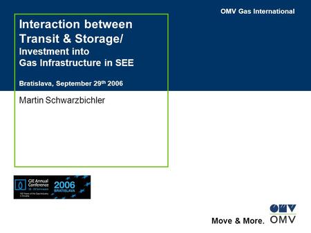OMV Gas International Move & More. Interaction between Transit & Storage/ Investment into Gas Infrastructure in SEE Bratislava, September 29 th 2006 Martin.