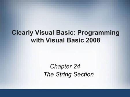 Clearly Visual Basic: Programming with Visual Basic 2008 Chapter 24 The String Section.