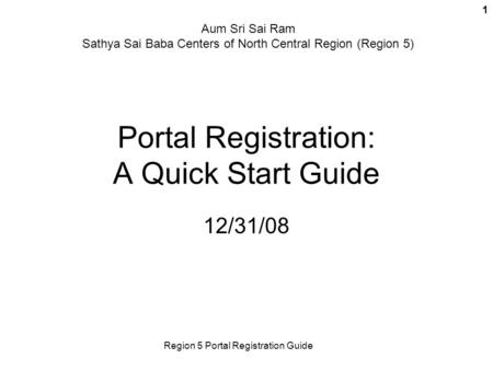 Region 5 Portal Registration Guide 1 Portal Registration: A Quick Start Guide 12/31/08 Aum Sri Sai Ram Sathya Sai Baba Centers of North Central Region.