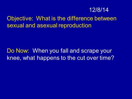 12/8/14 Objective: What is the difference between sexual and asexual reproduction Do Now: When you fall and scrape your knee, what happens to the cut over.