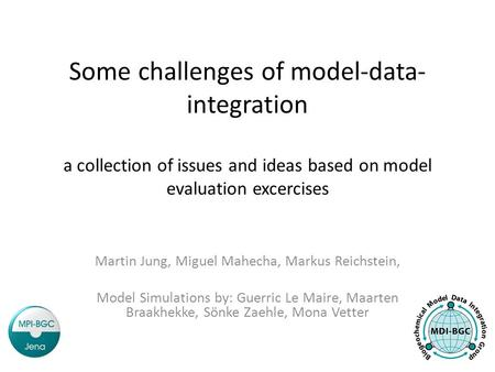 Some challenges of model-data- integration a collection of issues and ideas based on model evaluation excercises Martin Jung, Miguel Mahecha, Markus Reichstein,