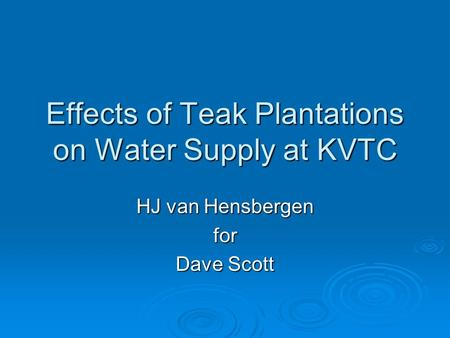 Effects of Teak Plantations on Water Supply at KVTC HJ van Hensbergen for Dave Scott.