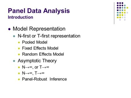 Panel Data Analysis Introduction Model Representation N-first or T-first representation Pooled Model Fixed Effects Model Random Effects Model Asymptotic.