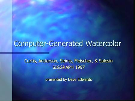 Computer-Generated Watercolor Curtis, Anderson, Seims, Fleischer, & Salesin SIGGRAPH 1997 presented by Dave Edwards.