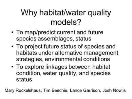 Why habitat/water quality models? To map/predict current and future species assemblages, status To project future status of species and habitats under.